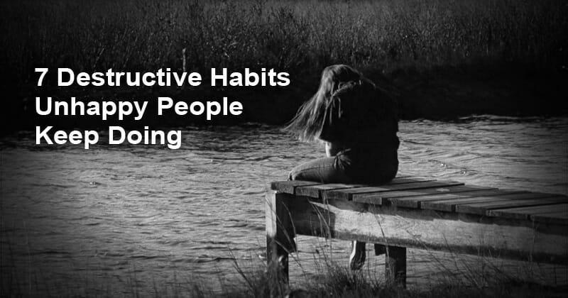 7 Destructive Habits Unhappy People Keep Doing